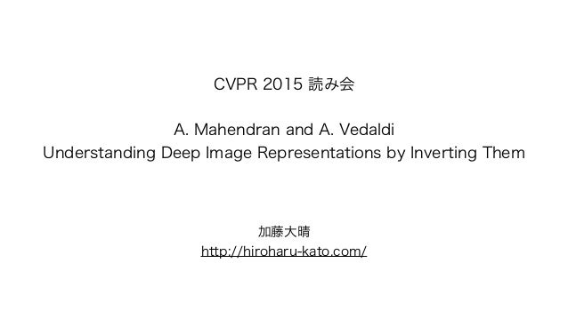 CVPR 2015 読み会 ! A. Mahendran and A. Vedaldi Understanding Deep Image Representations by Inverting Them 加藤大晴 http://hirohar...