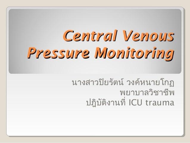 Central VenousPressure Monitoring     นางสาวปิยรัตน์ วงค์หนายโกฏ                 พยาบาลวิชาชีพ        ปฎิบติงานที่ ICU tra...