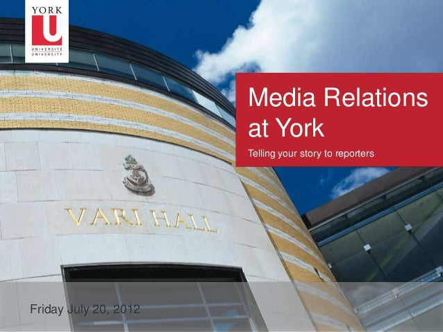 Media Relations at York Telling your story to reporters  1  Friday July 20, 2012