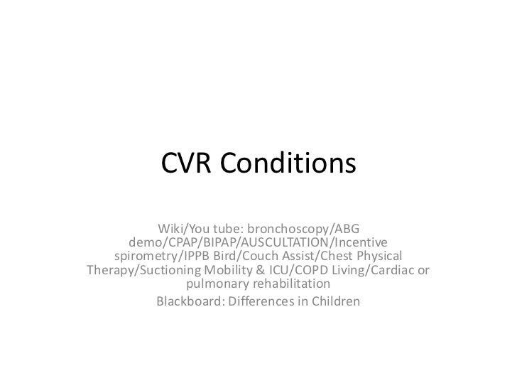CVR Conditions           Wiki/You tube: bronchoscopy/ABG      demo/CPAP/BIPAP/AUSCULTATION/Incentive    spirometry/IPPB Bi...