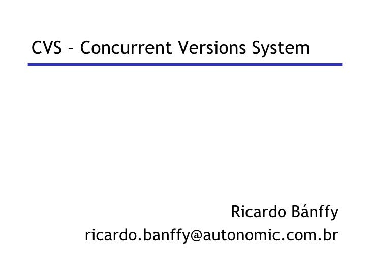 CVS – Concurrent Versions System <ul><li>Ricardo Bánffy </li></ul><ul><li>[email_address] </li></ul>