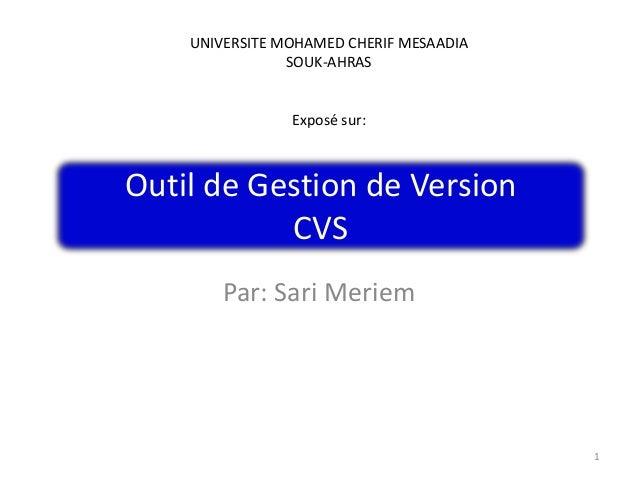Outil de Gestion de Version CVS Par: Sari Meriem 1 UNIVERSITE MOHAMED CHERIF MESAADIA SOUK-AHRAS Exposé sur: