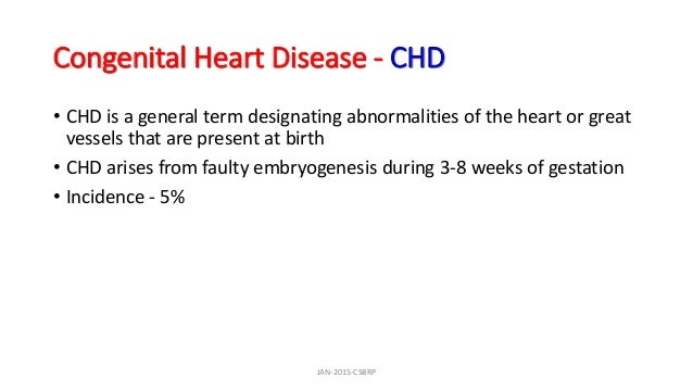 Congenital Heart Disease - CHD • CHD is a general term designating abnormalities of the heart or great vessels that are pr...
