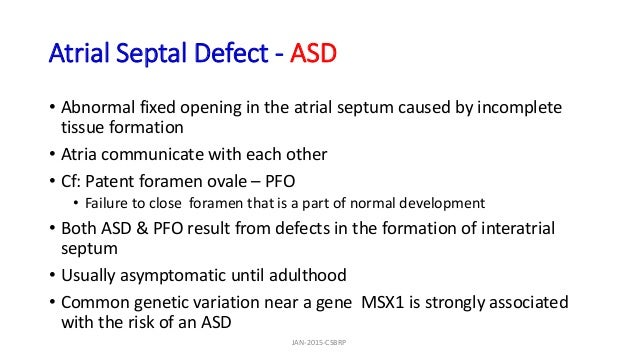 Atrial Septal Defect - ASD • Abnormal fixed opening in the atrial septum caused by incomplete tissue formation • Atria com...