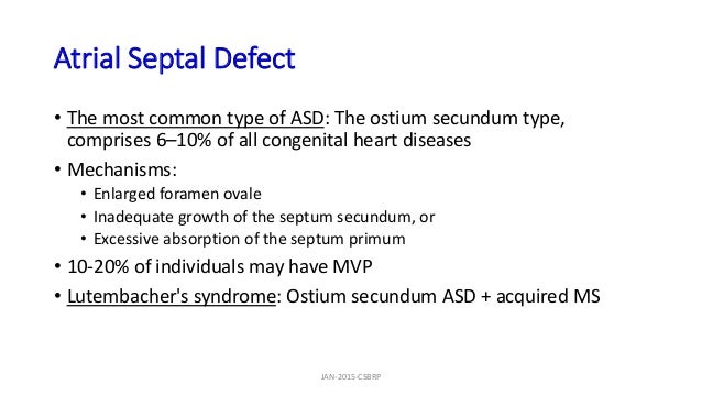 Atrial Septal Defect • The most common type of ASD: The ostium secundum type, comprises 6–10% of all congenital heart dise...