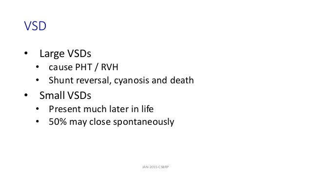 VSD • Large VSDs • cause PHT / RVH • Shunt reversal, cyanosis and death • Small VSDs • Present much later in life • 50% ma...