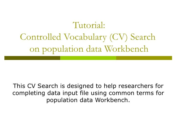 Tutorial: Controlled Vocabulary (CV) Search  on population data Workbench This CV Search is designed to help researchers f...
