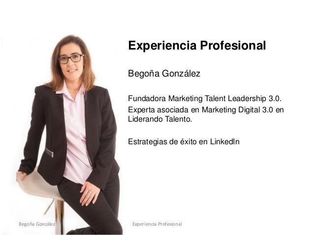 Experiencia Profesional Begoña González Fundadora Marketing Talent Leadership 3.0. Experta asociada en Marketing Digital 3...
