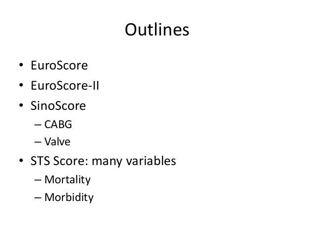 Outlines • EuroScore • EuroScore-II • SinoScore – CABG – Valve • STS Score: many variables – Mortality – Morbidity