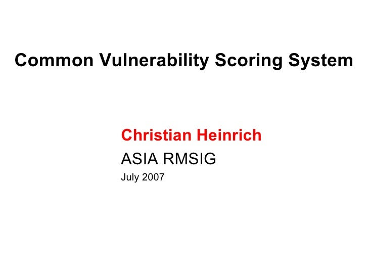 Common Vulnerability Scoring System          Christian Heinrich          ASIA RMSIG          July 2007