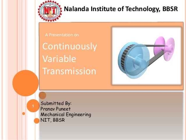 A Presentation on Continuously Variable Transmission Submitted By: Pranav Puneet Mechanical Engineering NIT, BBSR Nalanda ...