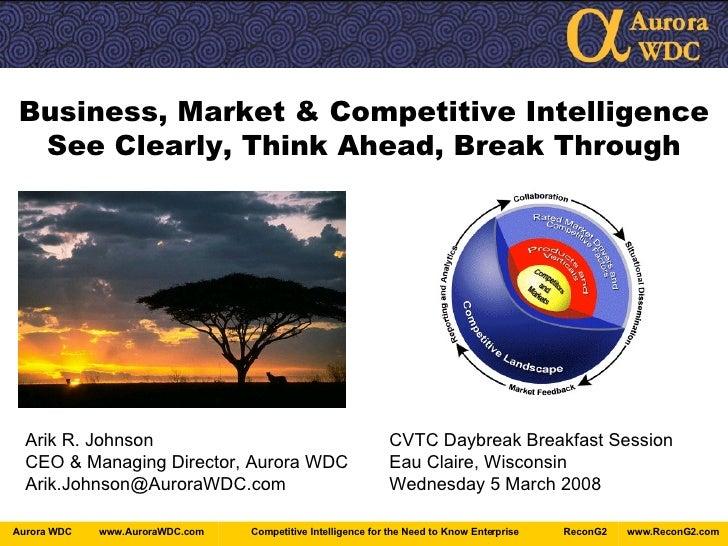 Business, Market & Competitive Intelligence See Clearly, Think Ahead, Break Through Arik R. Johnson CVTC Daybreak Breakfas...