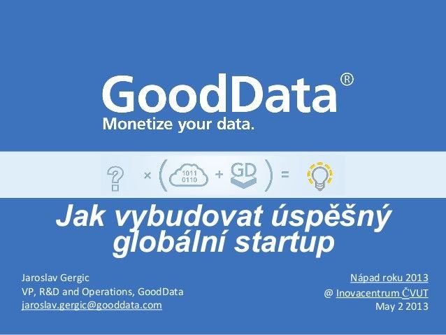 Jaroslav GergicVP, R&D and Operations, GoodDatajaroslav.gergic@gooddata.comNápad roku 2013@ Inovacentrum ČVUTMay 2 2013Jak...