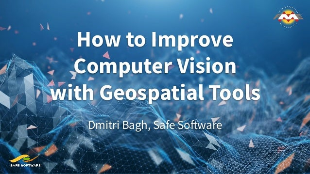 How to Improve Computer Vision with Geospatial Tools Dmitri Bagh, Safe Software