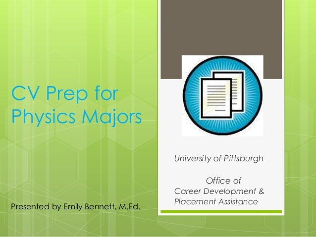 CV Prep for Physics Majors University of Pittsburgh Office of Career Development & Placement Assistance Presented by Emily...