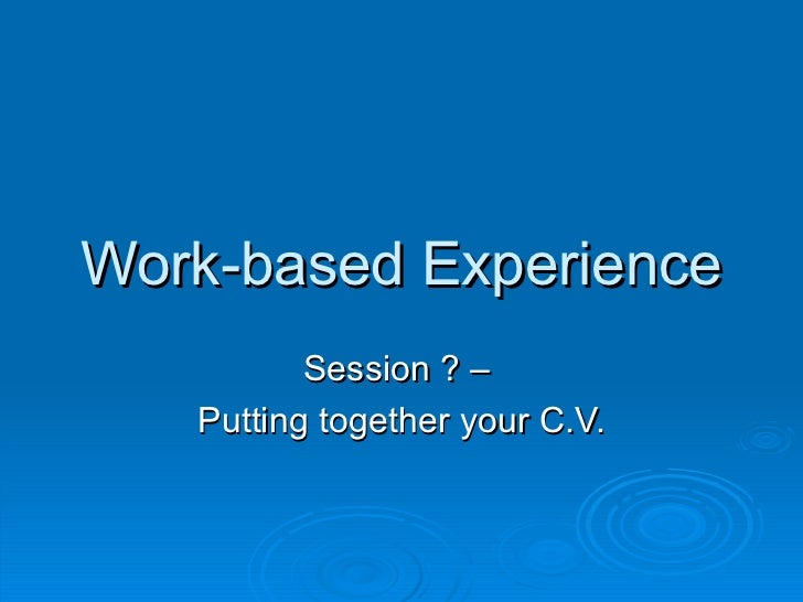Work-based Experience Session ? –  Putting together your C.V.