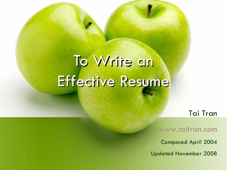 To Write an Effective Resume Tai Tran www.taitran.com Composed April 2004 Updated November 2008