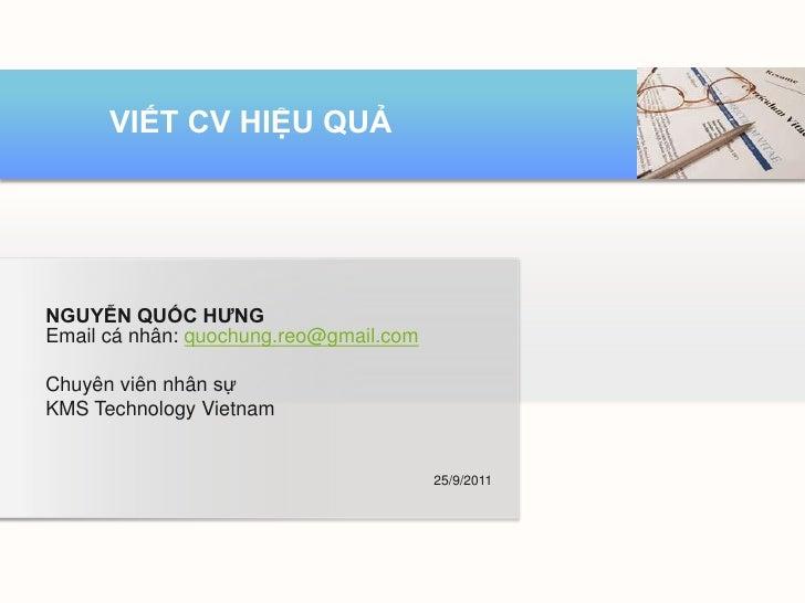 VIẾT CV HIỆU QUẢNGUYỄN QUỐC HƯNGEmail cá nhân: quochung.reo@gmail.comChuyên viên nhân sựKMS Technology Vietnam            ...