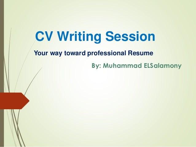 CV Writing Session Your way toward professional Resume By: Muhammad ELSalamony