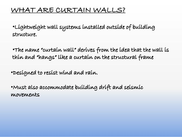 WHAT ARE CURTAIN WALLS? •Lightweight wall systems installed outside of building structure. •Designed to resist wind and ra...
