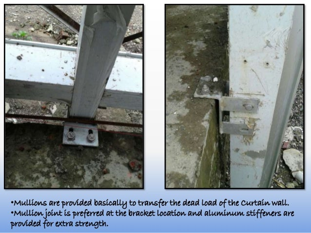 •Mullions are provided basically to transfer the dead load of the Curtain wall. •Mullion joint is preferred at the bracket...