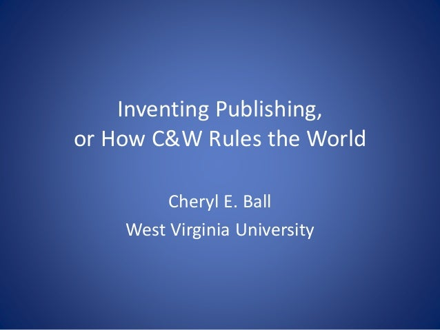 Inventing Publishing, or How C&W Rules the World Cheryl E. Ball West Virginia University
