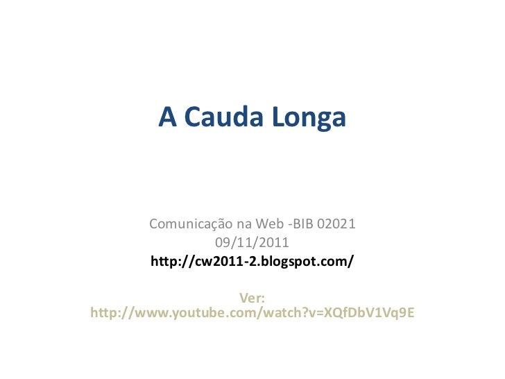 A Cauda Longa       Comunicação na Web -BIB 02021                09/11/2011       http://cw2011-2.blogspot.com/           ...