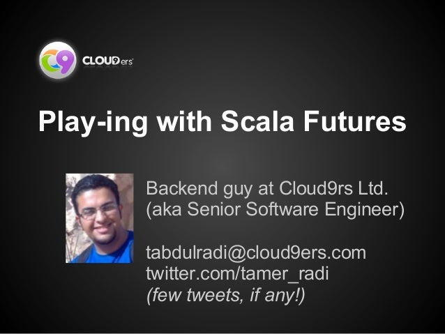 Play-ing with Scala FuturesBackend guy at Cloud9rs Ltd.(aka Senior Software Engineer)tabdulradi@cloud9ers.comtwitter.com/t...