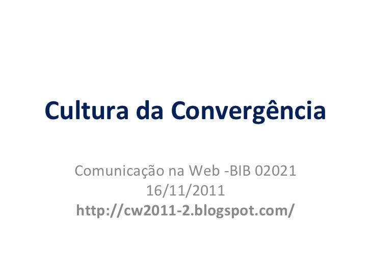 Cultura da Convergência Comunica ção  na Web -BIB 02021 16/11/2011 http://cw2011-2.blogspot.com/