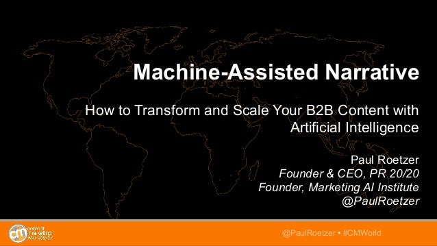 Machine-Assisted Narrative How to Transform and Scale Your B2B Content with Artificial Intelligence Paul Roetzer Founder &...