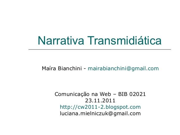 Narrativa Transmidiática Maíra Bianchini -  [email_address] Comunicação na Web – BIB 02021 23.11.2011 http://cw2011-2.blog...
