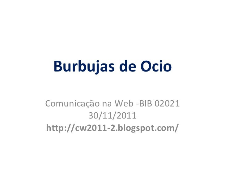 Burbujas de Ocio Comunica ção  na Web -BIB 02021 30/11/2011 http://cw2011-2.blogspot.com/