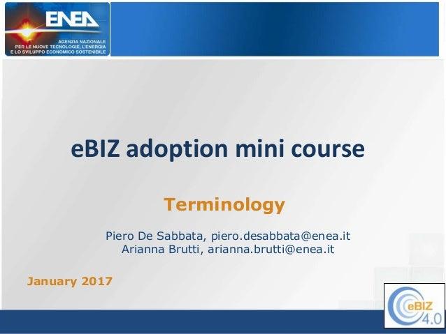 eBIZ adoption mini course January 2017 Terminology Piero De Sabbata, piero.desabbata@enea.it Arianna Brutti, arianna.brutt...
