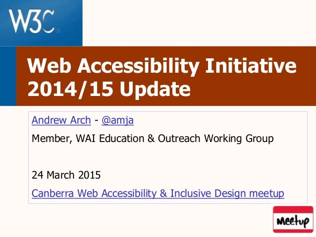 Web Accessibility Initiative 2014/15 Update Andrew Arch - @amja Member, WAI Education & Outreach Working Group 24 March 20...