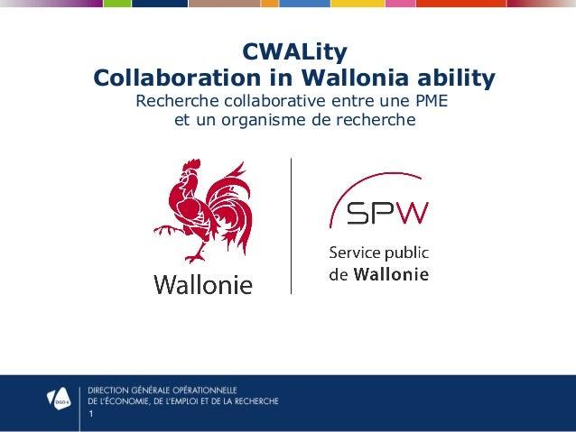 1  CWALity  Collaboration in Wallonia ability  Recherche collaborative entre une PME  et un organisme de recherche