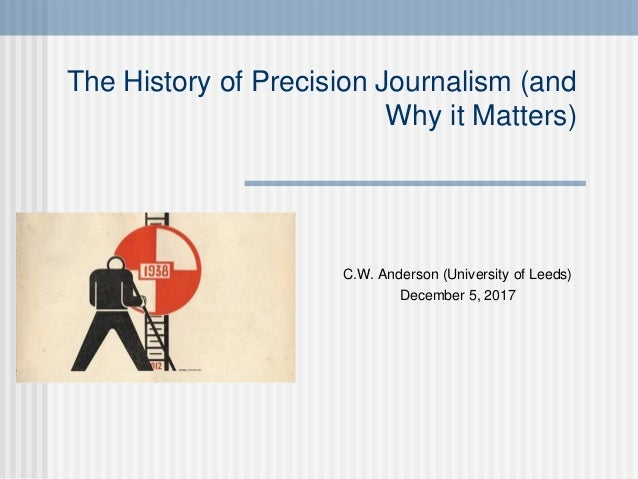The History of Precision Journalism (and Why it Matters) C.W. Anderson (University of Leeds) December 5, 2017