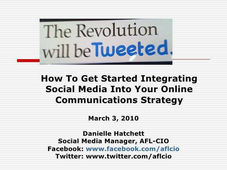 How To Get Started Integrating Social Media Into Your Online Communications Strategy March 3, 2010 Danielle Hatchett Socia...