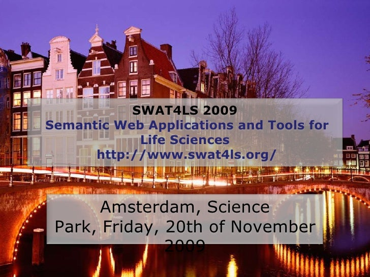 SWAT4LS 2009Semantic Web Applications and Tools for Life Sciences  http://www.swat4ls.org/<br />Amsterdam, Science Park, F...