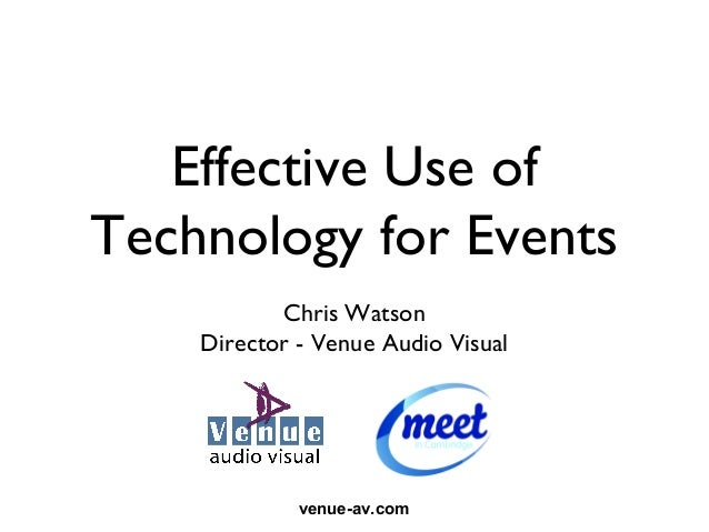 Effective Use ofTechnology for Events           Chris Watson    Director - Venue Audio Visual             venue-av.com