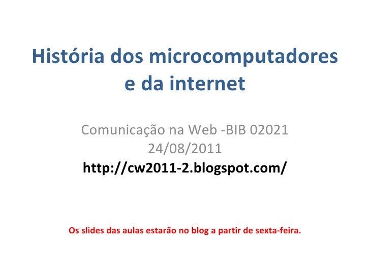 História dos microcomputadores e da internet Comunica ção  na Web -BIB 02021 24/08/2011 http://cw2011-2.blogspot.com/ Os s...