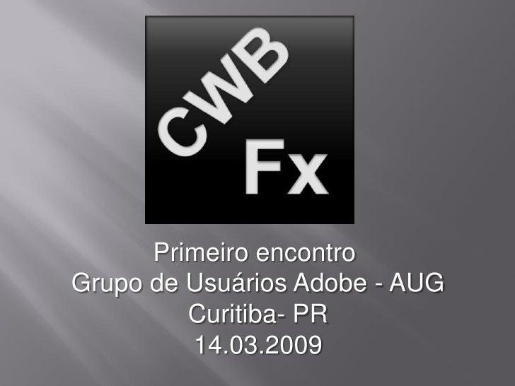 Primeiro encontro Grupo de Usuários Adobe - AUG          Curitiba- PR          14.03.2009
