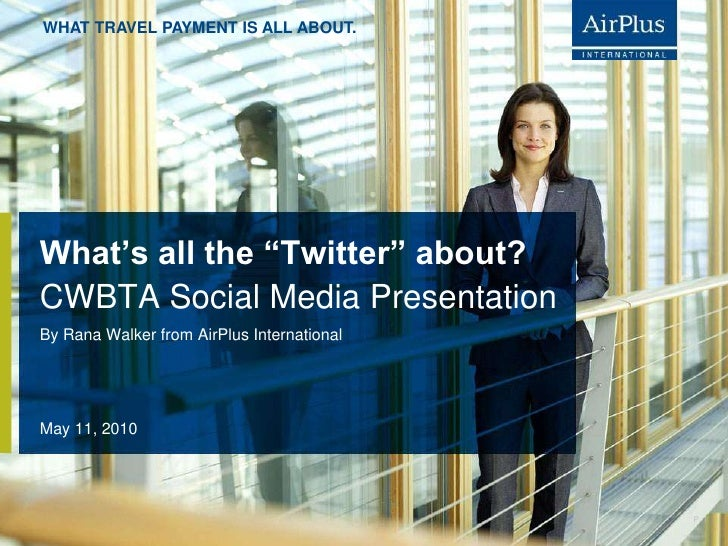 "What's all the ""Twitter"" about?<br />May 11, 2010<br />By Rana Walker from AirPlus International<br />CWBTA Social Media P..."