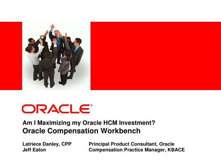 <Insert Picture Here>     Am I Maximizing my Oracle HCM Investment? Oracle Compensation Workbench Latriece Danley, CPP    ...