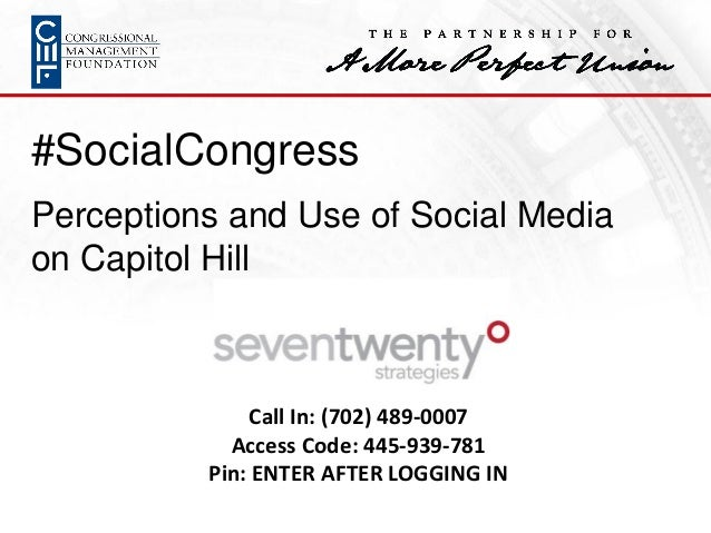 #SocialCongress Perceptions and Use of Social Media on Capitol Hill Call In: (702) 489-0007 Access Code: 445-939-781 Pin: ...