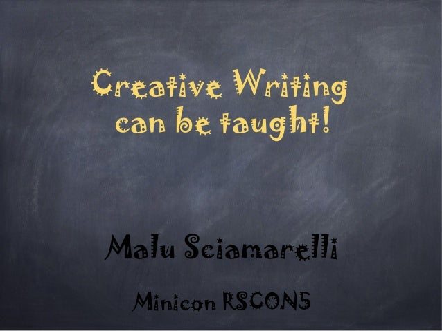 Creative Writing can be taught! Malu Sciamarelli Minicon RSCON5