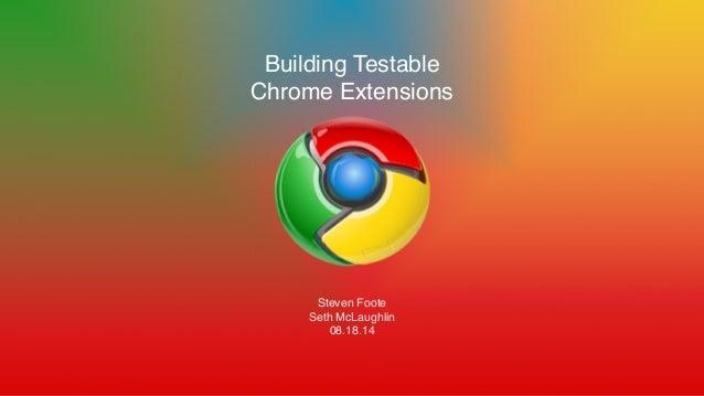 Building Testable! Chrome Extensions! ! ! ! ! ! ! ! Steven Foote! Seth McLaughlin! 08.18.14