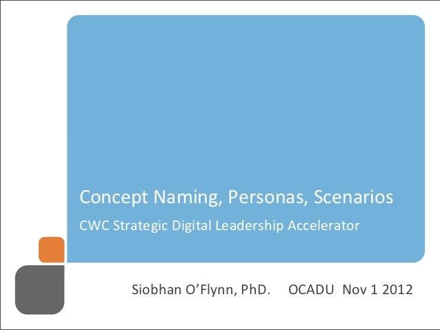 `Concept Naming, Personas, ScenariosCWC Strategic Digital Leadership Accelerator         Siobhan O'Flynn, PhD. ...