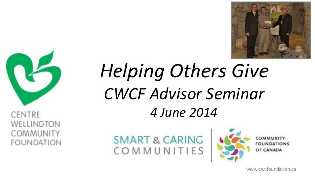 Helping Others Give CWCF Advisor Seminar 4 June 2014 www.cwcfoundation.ca