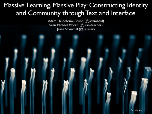Massive Learning, Massive Play: Constructing Identity and Community through Text and Interface Adam Heidebrink-Bruno (@ada...