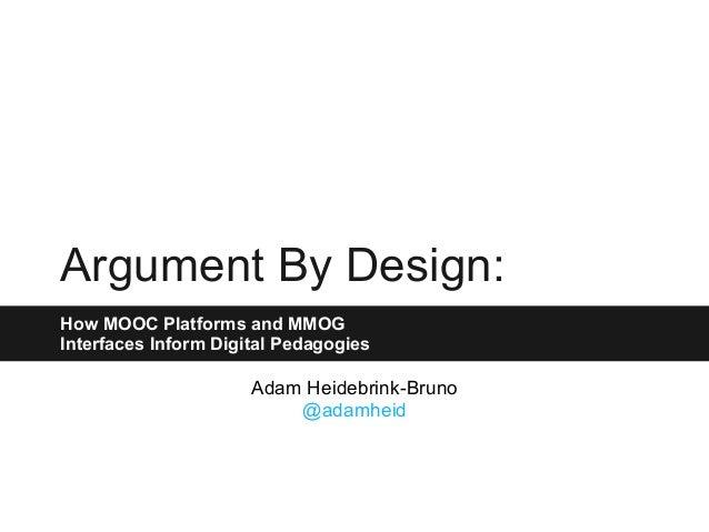 Argument By Design: How MOOC Platforms and MMOG Interfaces Inform Digital Pedagogies Adam Heidebrink-Bruno @adamheid